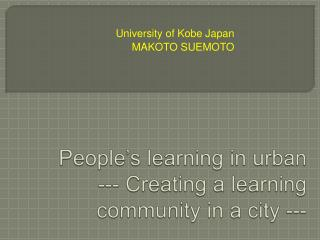 People s learning in urban    --- Creating a learning community in a city ---