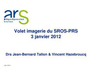 Volet imagerie du SROS-PRS 3 janvier 2012     Drs Jean-Bernard Tallon  Vincent Hazebroucq