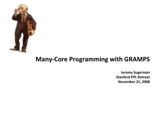 Many-Core Programming with GRAMPS  Jeremy Sugerman Stanford PPL Retreat November 21, 2008