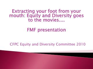 Extracting your foot from your mouth: Equity and Diversity goes to the movies....  FMF presentation     CFPC Equity and