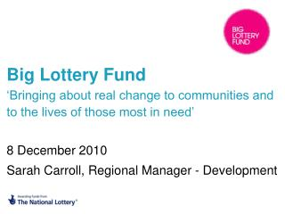 Big Lottery Fund  Bringing about real change to communities and to the lives of those most in need