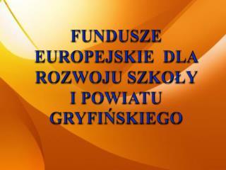FUNDUSZE EUROPEJSKIE  DLA ROZWOJU SZKOLY  I POWIATU GRYFINSKIEGO