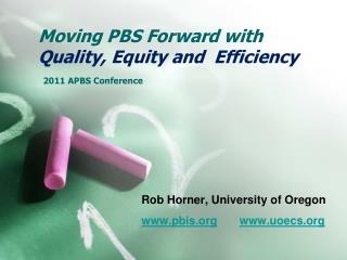 Moving PBS Forward with  Quality, Equity and  Efficiency  2011 APBS Conference