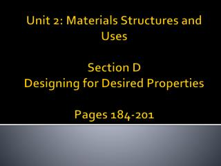 Unit 2: Materials Structures and Uses  Section D Designing for Desired Properties  Pages 184-201