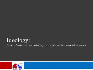 Ideology: Liberalism, conservatism, and the darker side of politics