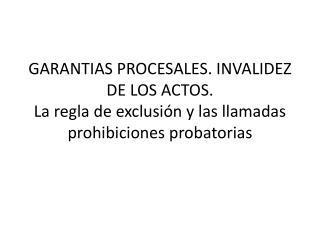 GARANTIAS PROCESALES. INVALIDEZ DE LOS ACTOS.  La regla de exclusi n y las llamadas prohibiciones probatorias