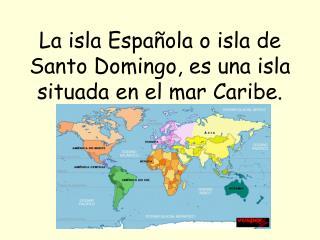 La isla Espa ola o isla de Santo Domingo, es una isla situada en el mar Caribe.