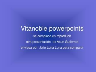 Vitanoble powerpoints   se complace en reproducir otra presentaci n  de Asun Gutierrez enviada por  Julio Luna Luna para