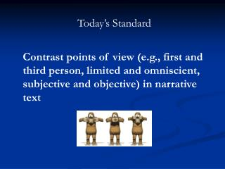 Today s Standard  Contrast points of view e.g., first and third person, limited and omniscient, subjective and objective