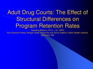 Adult Drug Courts: The Effect of Structural Differences on Program Retention Rates  Natasha Williams, Ph.D., J.D., MPH P