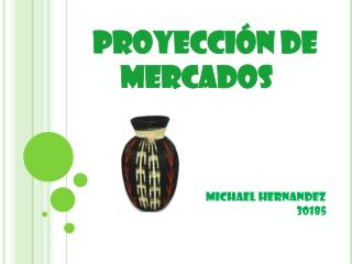 Proyecci n de    mercados          MICHAEL HERNANDEZ 30185