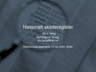 Nasjonalt skaderegister  Jim J. Yang Sjefr dgiver, drg. jim.yangkith.no  Referansegruppem te, 17.09.2004, SHdir