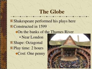 Shakespeare performed his plays here  Constructed in 1599 On the banks of the Thames River  Near London Shape: Octagonal