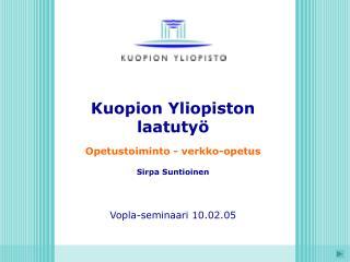 Kuopion Yliopiston laatuty   Opetustoiminto - verkko-opetus  Sirpa Suntioinen     Vopla-seminaari 10.02.05