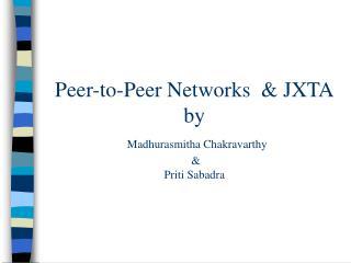 Peer-to-Peer Networks   JXTA by   Madhurasmitha Chakravarthy    Priti Sabadra