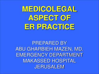 MEDICOLEGAL ASPECT OF  ER PRACTICE   PREPARED BY ABU GHARBIEH MAZEN, MD. EMERGENCY DEPARTMENT MAKASSED HOSPITAL JERUSALE