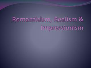 Romanticism, Realism  Impressionism