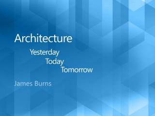 Architecture  Yesterday   Today    Tomorrow
