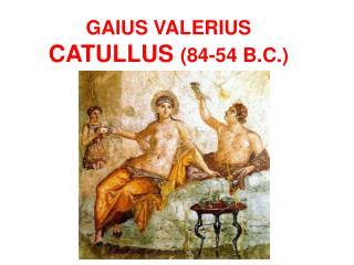 GAIUS VALERIUS CATULLUS 84-54 B.C.