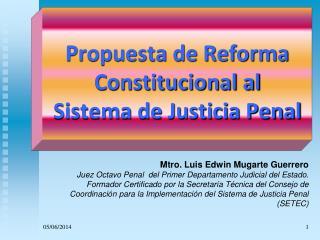 Propuesta de Reforma Constitucional al               Sistema de Justicia Penal