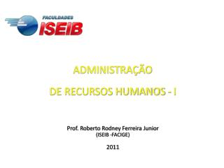 ADMINISTRA  O  DE RECURSOS HUMANOS - I    Prof. Roberto Rodney Ferreira Junior  ISEIB -FACIGE  2011