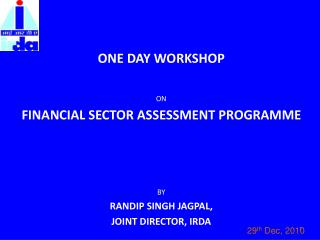 ONE DAY WORKSHOP   ON FINANCIAL SECTOR ASSESSMENT PROGRAMME      BY RANDIP SINGH JAGPAL,  JOINT DIRECTOR, IRDA