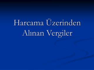 Harcama  zerinden Alinan Vergiler