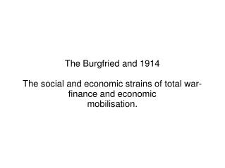 The Burgfried and 1914  The social and economic strains of total war-finance and economic mobilisation.
