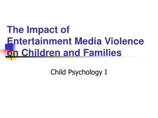 The Impact of  Entertainment Media Violence on Children and Families