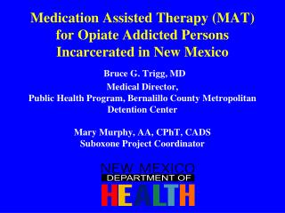 Medication Assisted Therapy MAT for Opiate Addicted Persons Incarcerated in New Mexico  Bruce G. Trigg, MD  Medical Dire
