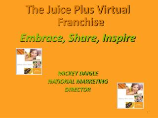 The Juice Plus Virtual Franchise Embrace, Share, Inspire    MICKEY DAIGLE NATIONAL MARKETING DIRECTOR