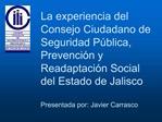 La experiencia del Consejo Ciudadano de Seguridad P blica, Prevenci n y Readaptaci n Social del Estado de Jalisco  Prese