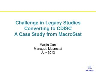 Challenge in Legacy Studies  Converting to CDISC  A Case Study from MacroStat  Weijin Gan  Manager, Macrostat  July 2012