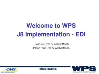 Welcome to WPS  J8 Implementation - EDI  Lisa Cuocci, EDI Sr. Analyst Med B JoEllen Fouts, EDI Sr. Analyst Med A
