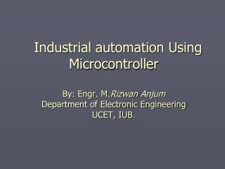 Industrial automation Using Microcontroller  By: Engr. M.Rizwan Anjum Department of Electronic Engineering UCET, IUB.
