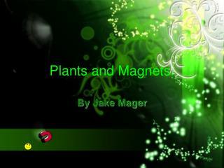 Plants and Magnets.