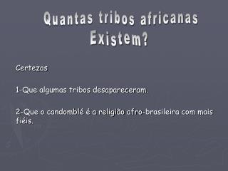 Certezas  1-Que algumas tribos desapareceram.  2-Que o candombl    a religi o afro-brasileira com mais fi is.