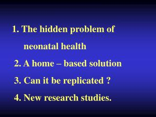 1. The hidden problem of       neonatal health    2. A home   based solution    3. Can it be replicated    4. New resear