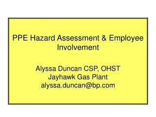 PPE Hazard Assessment  Employee Involvement   Alyssa Duncan CSP, OHST Jayhawk Gas Plant alyssa.duncanbp