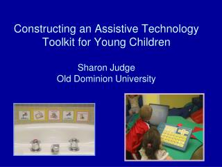 Constructing an Assistive Technology Toolkit for Young Children  Sharon Judge Old Dominion University
