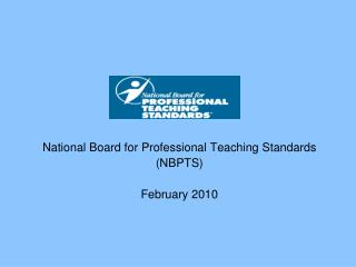 National Board for Professional Teaching Standards NBPTS  February 2010
