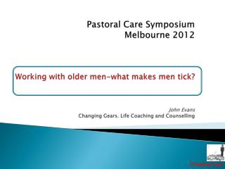 P    Pastoral Care Symposium Melbourne 2012    Working with older men-what makes men tick   John Evans Changing Gears. L