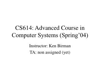 CS614: Advanced Course in Computer Systems Spring 04