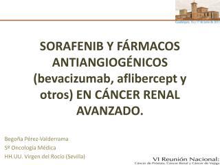 SORAFENIB Y F RMACOS ANTIANGIOG NICOS bevacizumab, aflibercept y otros EN C NCER RENAL AVANZADO.
