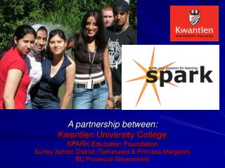 A partnership between: Kwantlen University College SPARK Education Foundation Surrey School District Tamanawis  Princess
