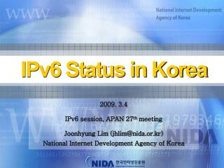 2009. 3.4  IPv6 session, APAN 27th meeting  Joonhyung Lim jhlimnida.or.kr National Internet Development Agency of Korea