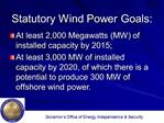 Statutory Wind Power Goals:  At least 2,000 Megawatts MW of installed capacity by 2015; At least 3,000 MW of installed c