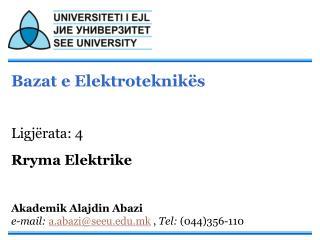 Bazat e Elektroteknik s   Ligj rata: 4  Rryma Elektrike   Akademik Alajdin Abazi e-mail: a.abaziseeu.mk , Tel: 044356-11