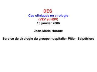 DES  Cas cliniques en virologie VZV et HSV 13 janvier 2006  Jean-Marie Huraux  Service de virologie du groupe hospitalie