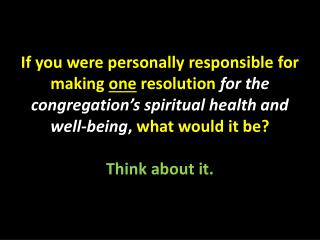 If you were personally responsible for making one resolution for the congregation s spiritual health and well-being, wha